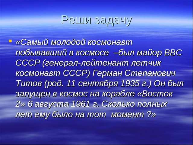 Реши задачу «Самый молодой космонавт побывавший в космосе –был майор ВВС СССР...