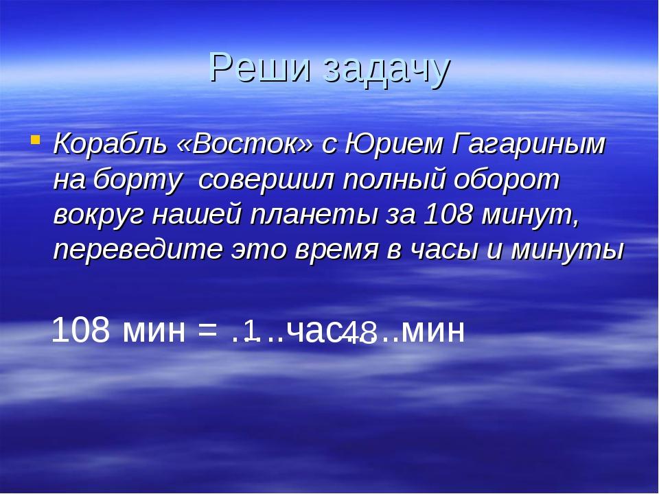 Реши задачу Корабль «Восток» с Юрием Гагариным на борту совершил полный оборо...