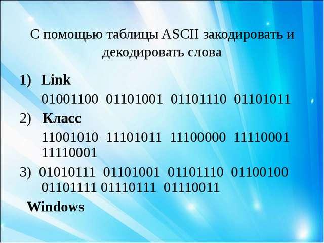 С помощью таблицы ASCII закодировать и декодировать слова Link 01001100 01101...