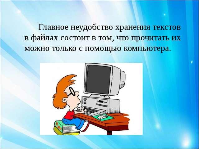 Главное неудобство хранения текстов в файлах состоит в том, что прочитать их...