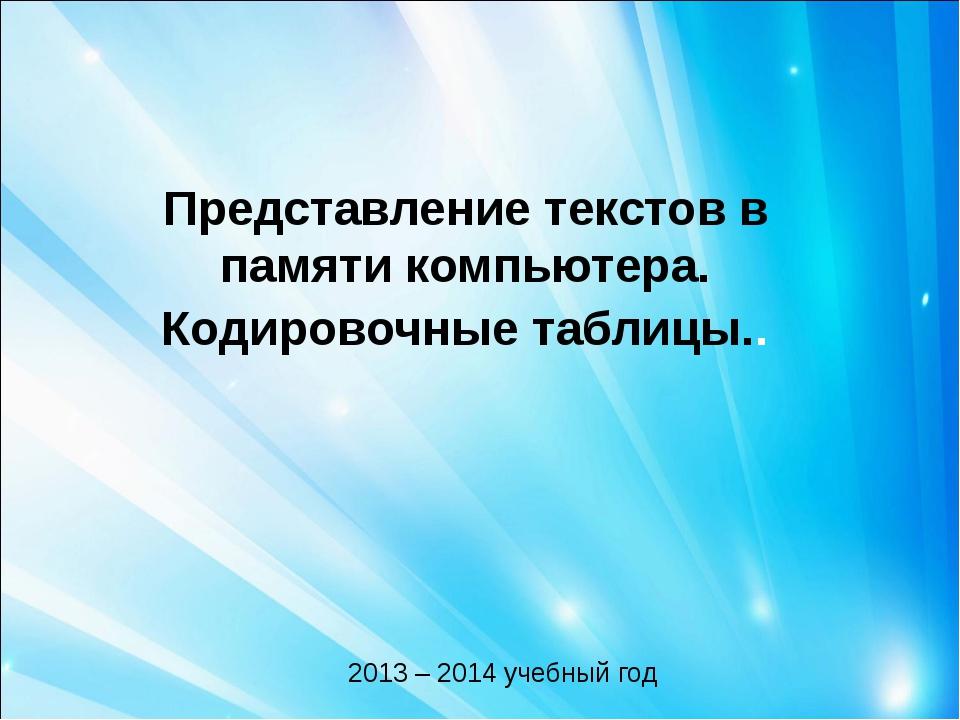 Представление текстов в памяти компьютера. Кодировочные таблицы.. 2013 – 2014...