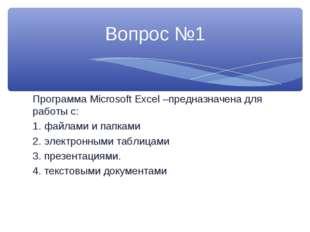 Программа Microsoft Excel –предназначена для работы с: 1. файлами и папками 2
