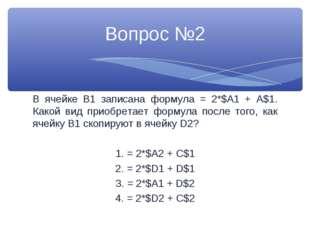 В ячейке В1 записана формула = 2*$A1 + A$1. Какой вид приобретает формула пос