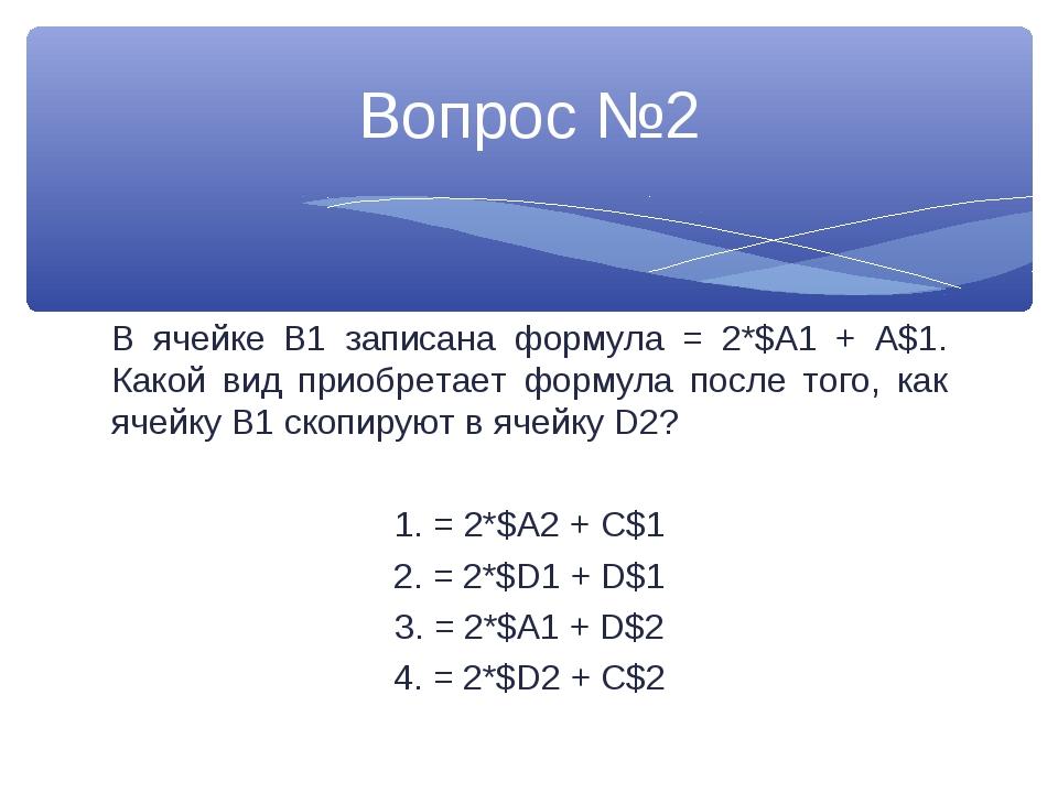 В ячейке В1 записана формула = 2*$A1 + A$1. Какой вид приобретает формула пос...
