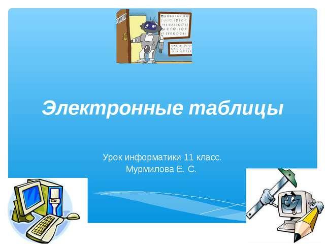 Электронные таблицы Урок информатики 11 класс. Мурмилова Е. С.
