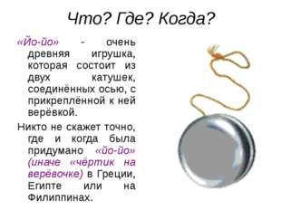 Что? Где? Когда? «Йо-йо» - очень древняя игрушка, которая состоит из двух кат
