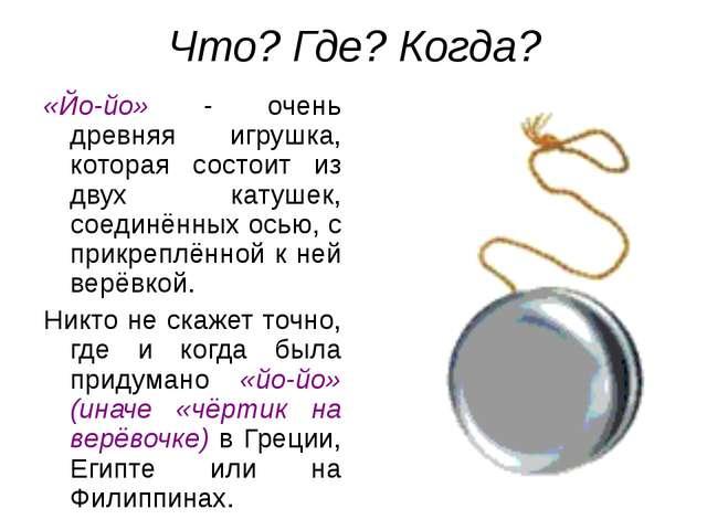 Что? Где? Когда? «Йо-йо» - очень древняя игрушка, которая состоит из двух кат...