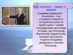 В. Д. Ашкенази — пианист и дирижёр Владимир Давидович Ашкена́зи – сын эстрадн