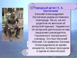 Народный артист Е. А. Евстигнеев Евгений Александрович Евстигнеев родом из Ни