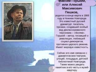 Максим Горький, или Алексей Максимович Пешков, родился в конце марта в 1868