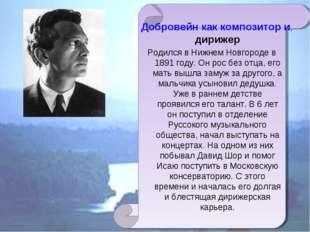 Добровейн как композитор и дирижер Родился в Нижнем Новгороде в 1891 году. Он