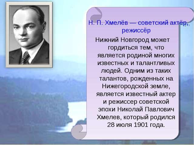 Н. П. Хмелёв — советский актёр, режиссёр Нижний Новгород может гордиться тем,...