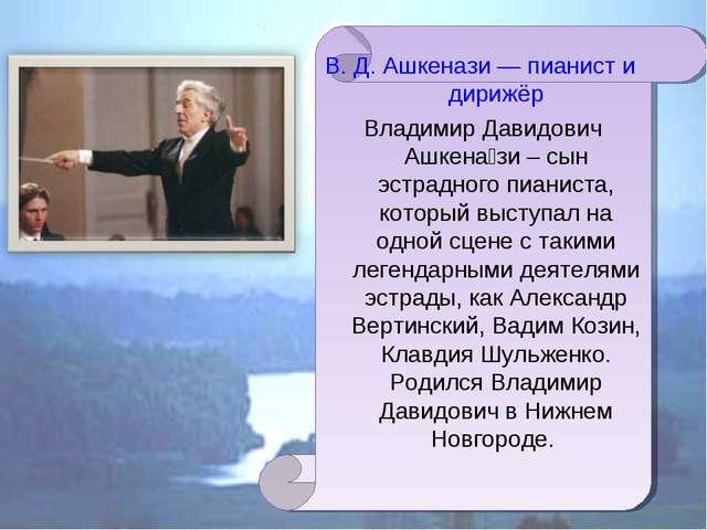 В. Д. Ашкенази — пианист и дирижёр Владимир Давидович Ашкена́зи – сын эстрадн...