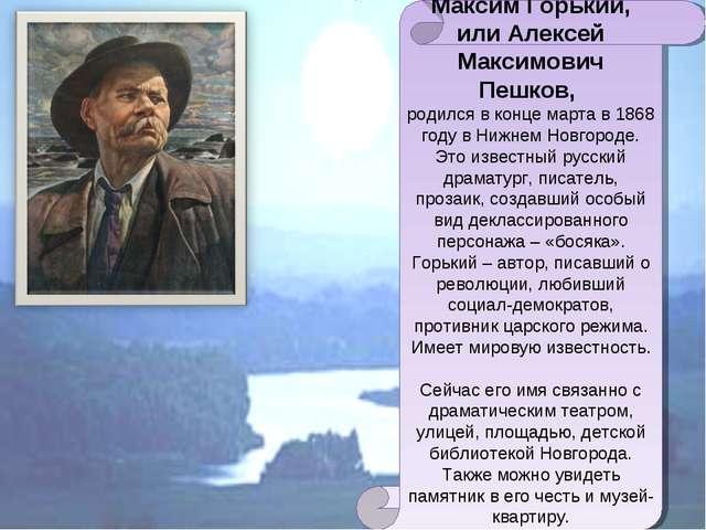 Максим Горький, или Алексей Максимович Пешков, родился в конце марта в 1868...