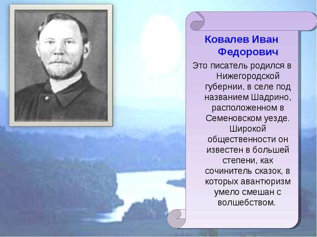 Ковалев Иван Федорович Это писатель родился в Нижегородской губернии, в селе...