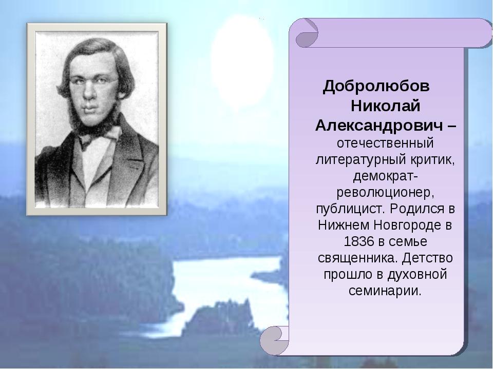 Добролюбов Николай Александрович – отечественный литературный критик, демокра...