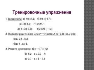 Тренировочные упражнения 1. Вычислите: а) -0,5+1,6; б)-0,6+(-4,7); в)-7,18-5,