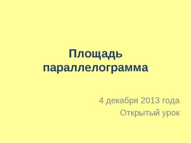 Площадь параллелограмма 4 декабря 2013 года Открытый урок