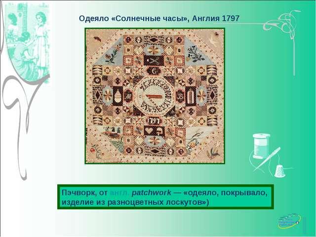 Одеяло «Солнечные часы», Англия 1797 Пэчворк, от англ.patchwork— «одеяло, п...