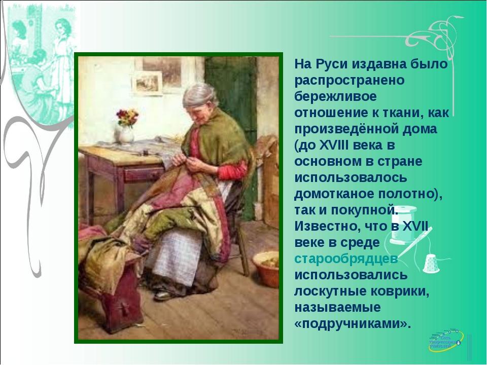 На Руси издавна было распространено бережливое отношение к ткани, как произве...