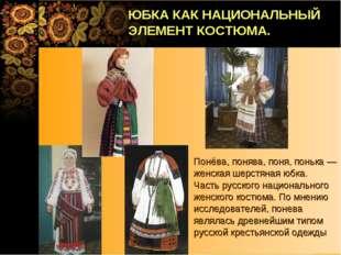 Понёва, понява, поня, понька — женская шерстяная юбка. Часть русского национа