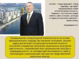 Астана – город будущего, город надежды, где будет сформирована новая этнокуль