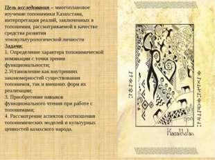 Цель исследования –многоплановое изучение топонимики Казахстана, интерпретац