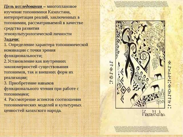 Цель исследования –многоплановое изучение топонимики Казахстана, интерпретац...