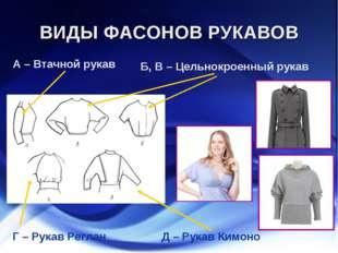 ВИДЫ ФАСОНОВ РУКАВОВ Б, В – Цельнокроенный рукав А – Втачной рукав Г – Рукав