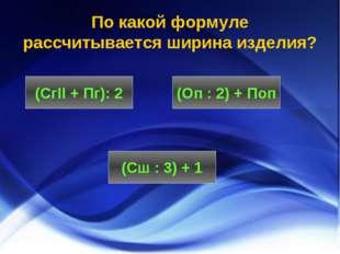 По какой формуле рассчитывается ширина изделия? (СгII + Пг): 2 (Сш : 3) + 1 (