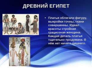 ДРЕВНИЙ ЕГИПЕТ Платья облегали фигуру, выкройки точны, ткани совершенны. Идеа