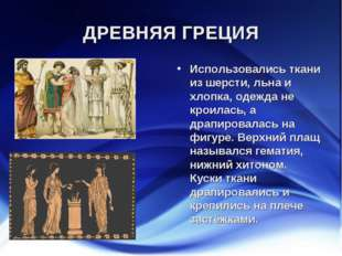 ДРЕВНЯЯ ГРЕЦИЯ Использовались ткани из шерсти, льна и хлопка, одежда не кроил