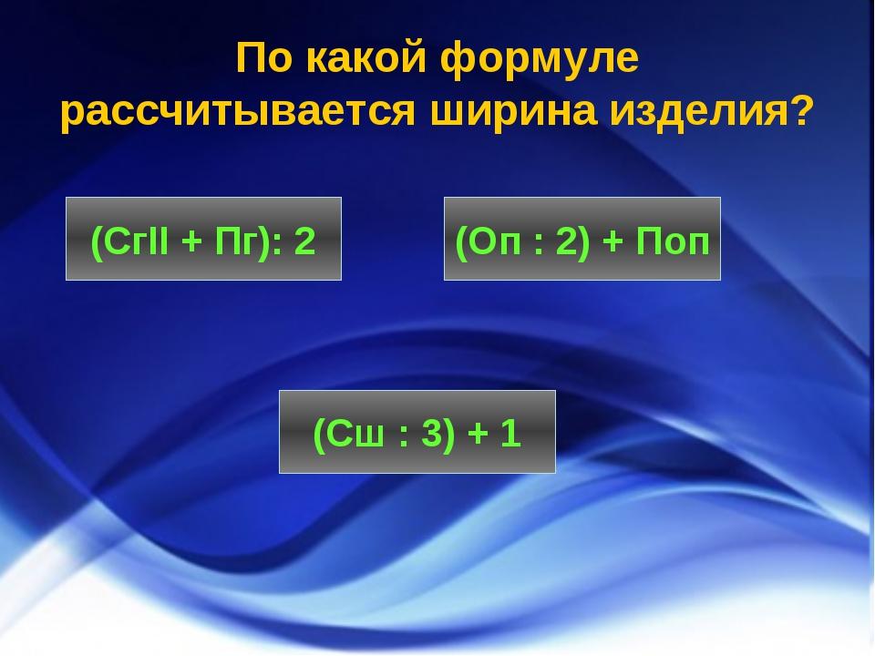 По какой формуле рассчитывается ширина изделия? (СгII + Пг): 2 (Сш : 3) + 1 (...