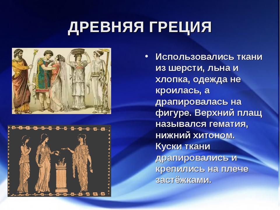ДРЕВНЯЯ ГРЕЦИЯ Использовались ткани из шерсти, льна и хлопка, одежда не кроил...