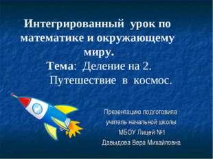 Презентацию подготовила : учитель начальной школы МБОУ Лицей №1 Давыдова Вера
