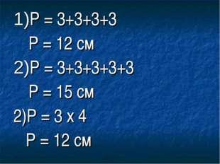 1)Р = 3+3+3+3 Р = 12 см 2)Р = 3+3+3+3+3 Р = 15 см 2)Р = 3 x 4 Р = 12 см