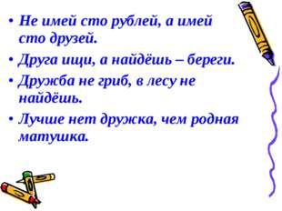 Не имей сто рублей, а имей сто друзей. Друга ищи, а найдёшь – береги. Дружба