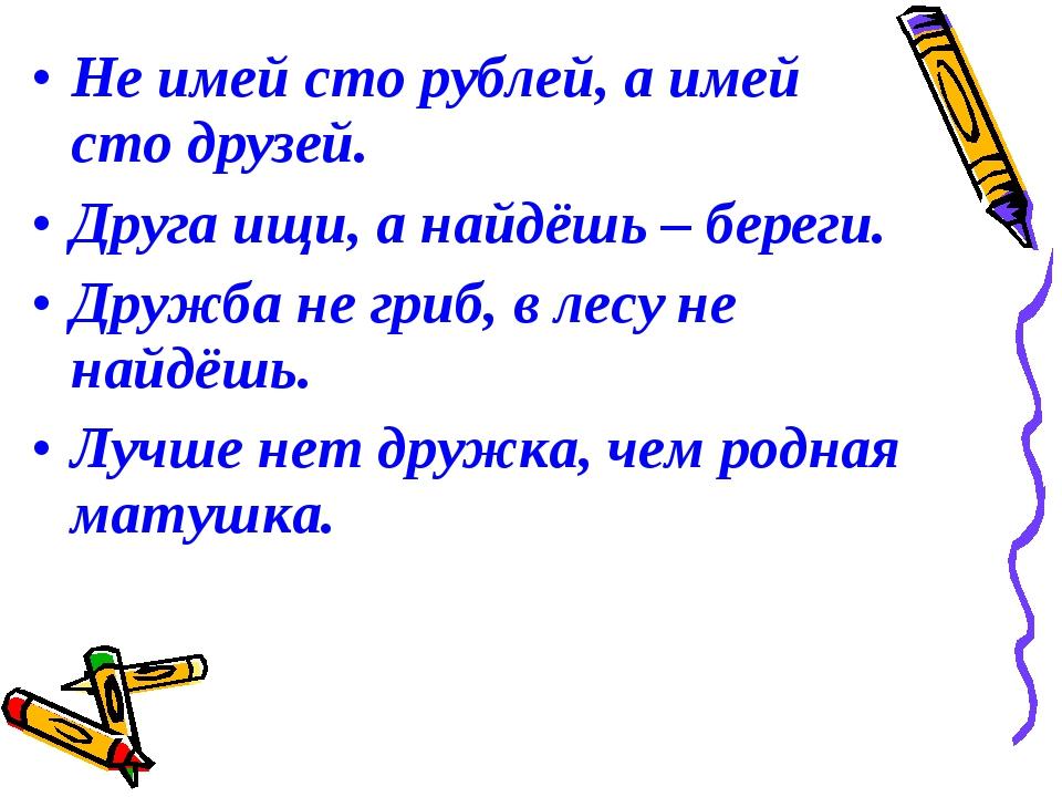 Не имей сто рублей, а имей сто друзей. Друга ищи, а найдёшь – береги. Дружба...