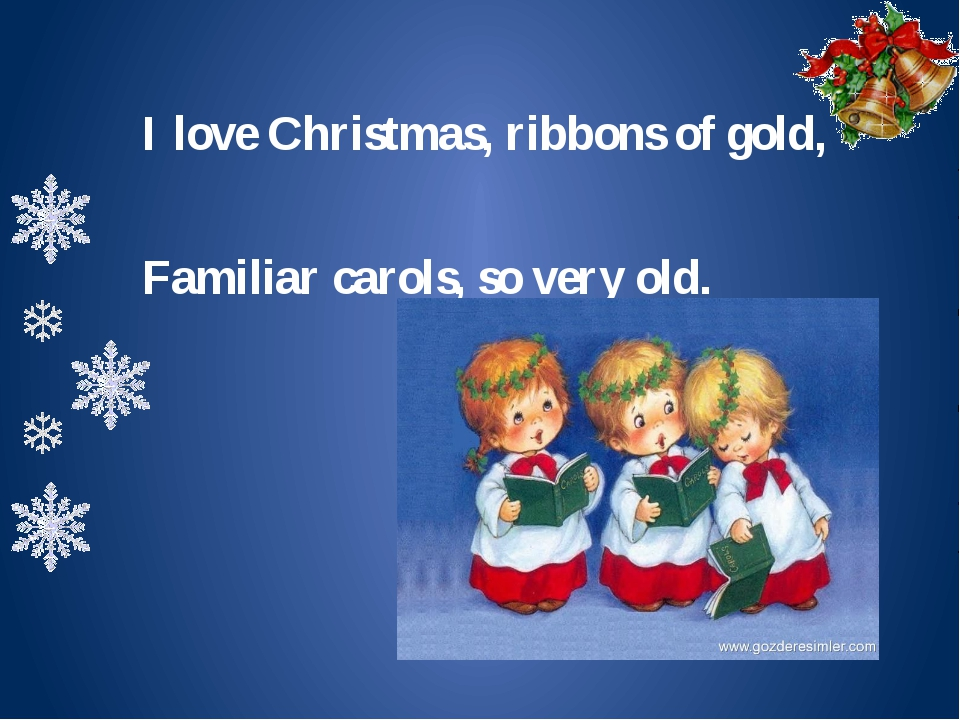 I love Christmas, ribbons of gold, Familiar carols, so very old.