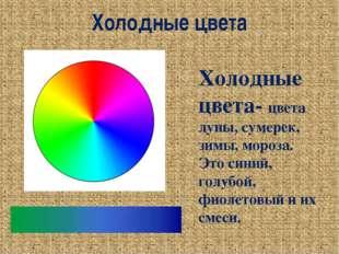 Холодные цвета Холодные цвета- цвета луны, сумерек, зимы, мороза. Это синий,