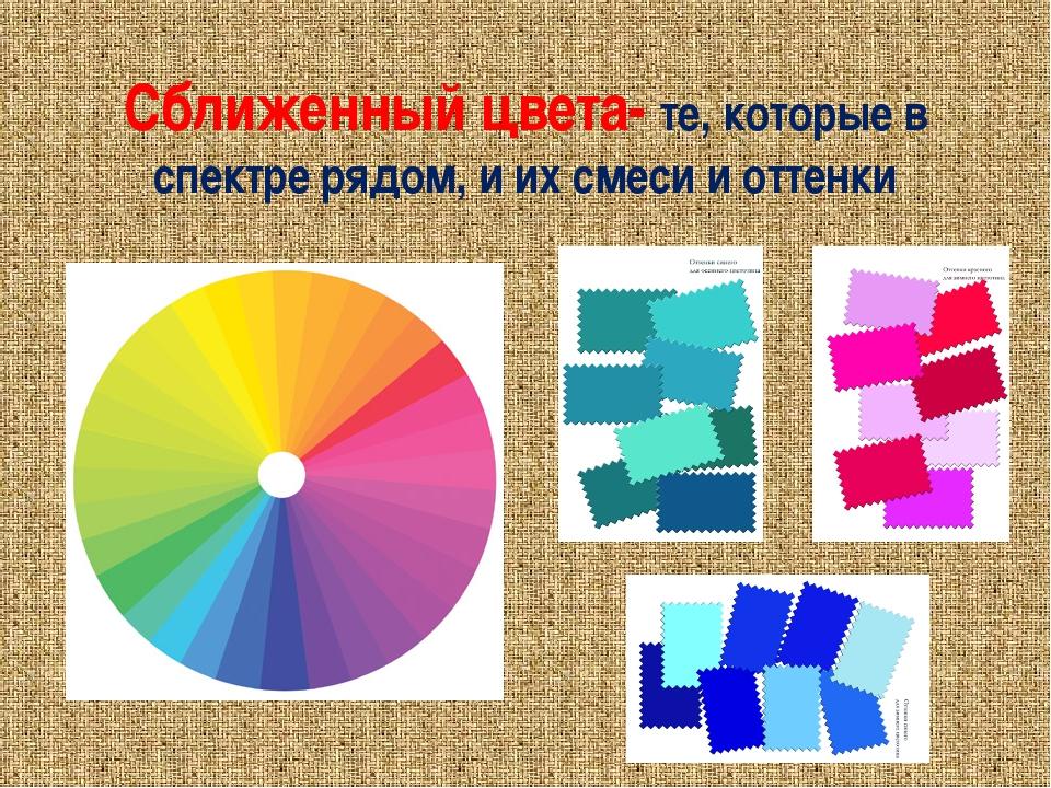 Сближенный цвета- те, которые в спектре рядом, и их смеси и оттенки