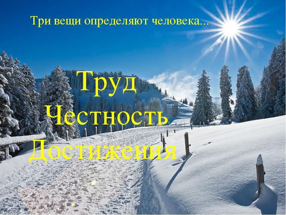 Три вещи определяют человека... Труд Честность Достижения