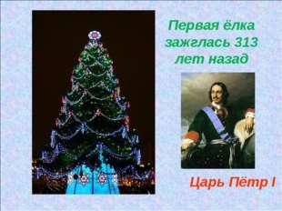 Первая ёлка зажглась 313 лет назад Царь Пётр I