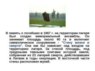 В память о погибших в 1967 г. на территории лагеря был создан мемориальный ан