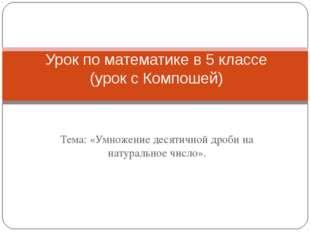 Тема: «Умножение десятичной дроби на натуральное число». Урок по математике в