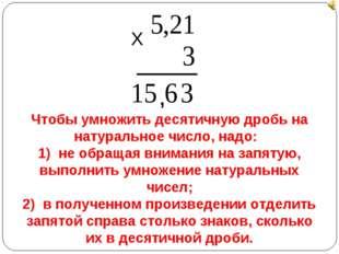 Х , Чтобы умножить десятичную дробь на натуральное число, надо: 1) не обращая