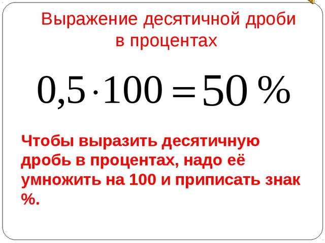Чтобы выразить десятичную дробь в процентах, надо её умножить на 100 и припис...