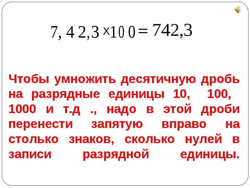 Чтобы умножить десятичную дробь на разрядные единицы 10, 100, 1000 и т.д ., н...