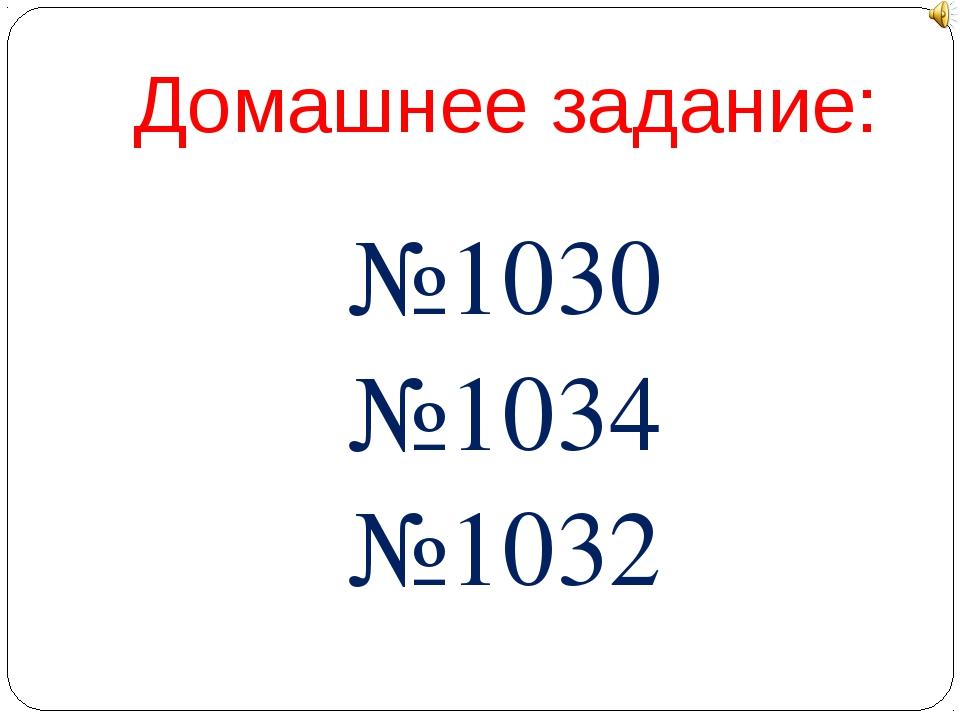 Домашнее задание: №1030 №1034 №1032