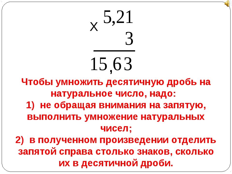 Х , Чтобы умножить десятичную дробь на натуральное число, надо: 1) не обращая...